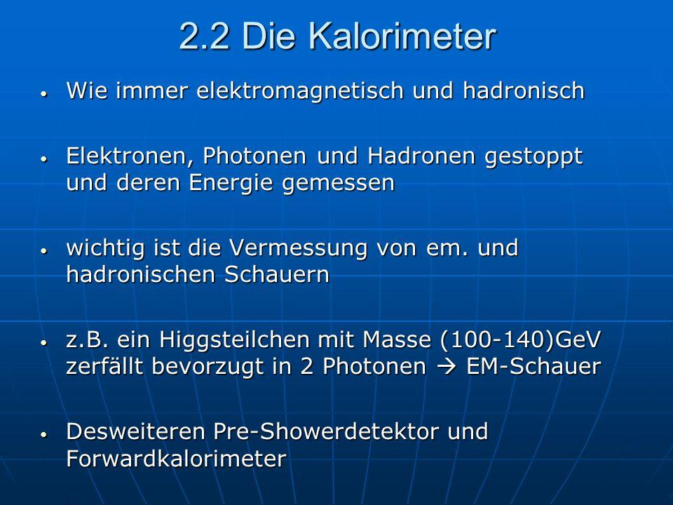 2.2 Die Kalorimeter Wie immer elektromagnetisch und hadronisch Wie immer elektromagnetisch und hadronisch Elektronen, Photonen und Hadronen gestoppt und deren Energie gemessen Elektronen, Photonen und Hadronen gestoppt und deren Energie gemessen wichtig ist die Vermessung von em.