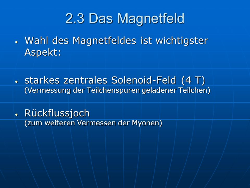 2.3 Das Magnetfeld Wahl des Magnetfeldes ist wichtigster Aspekt: Wahl des Magnetfeldes ist wichtigster Aspekt: starkes zentrales Solenoid-Feld (4 T) (Vermessung der Teilchenspuren geladener Teilchen) starkes zentrales Solenoid-Feld (4 T) (Vermessung der Teilchenspuren geladener Teilchen) Rückflussjoch (zum weiteren Vermessen der Myonen) Rückflussjoch (zum weiteren Vermessen der Myonen)