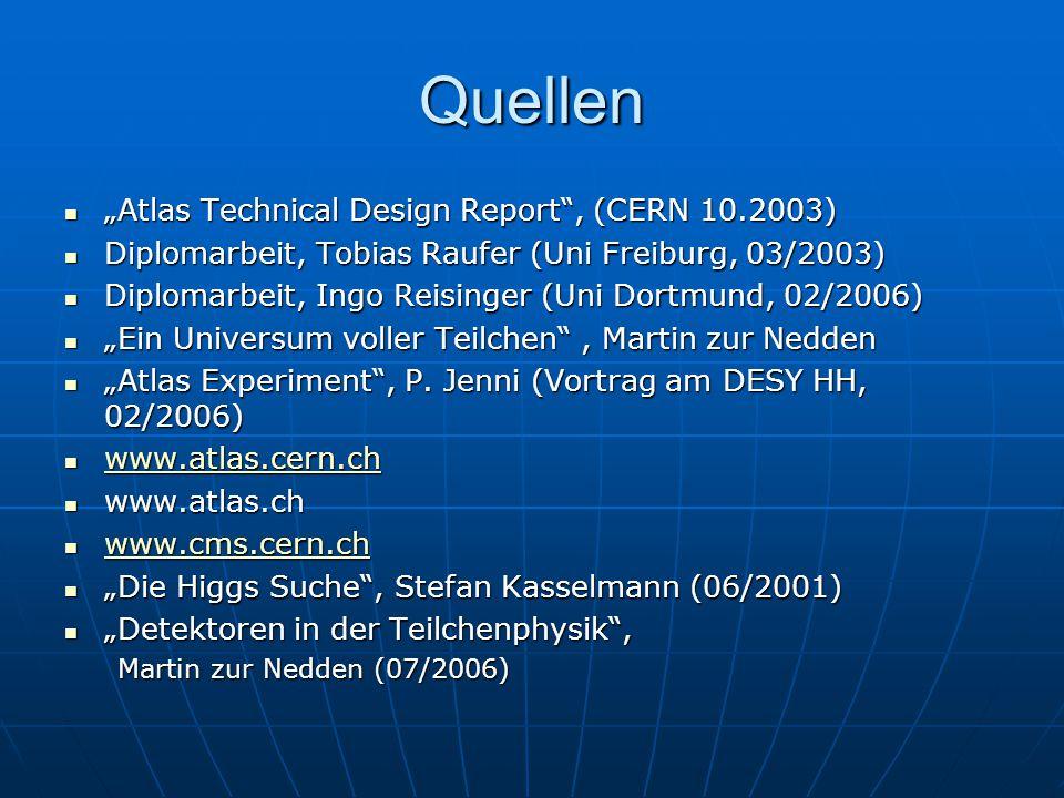 """Quellen """"Atlas Technical Design Report , (CERN 10.2003) """"Atlas Technical Design Report , (CERN 10.2003) Diplomarbeit, Tobias Raufer (Uni Freiburg, 03/2003) Diplomarbeit, Tobias Raufer (Uni Freiburg, 03/2003) Diplomarbeit, Ingo Reisinger (Uni Dortmund, 02/2006) Diplomarbeit, Ingo Reisinger (Uni Dortmund, 02/2006) """"Ein Universum voller Teilchen , Martin zur Nedden """"Ein Universum voller Teilchen , Martin zur Nedden """"Atlas Experiment , P."""
