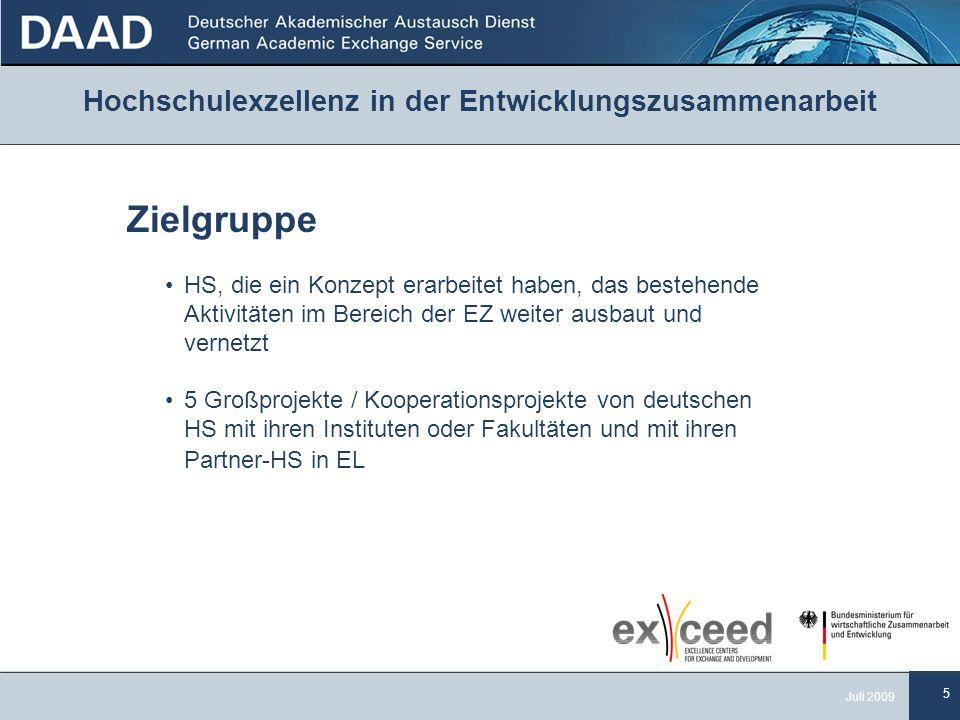 5 Juli 2009 Hochschulexzellenz in der Entwicklungszusammenarbeit Zielgruppe HS, die ein Konzept erarbeitet haben, das bestehende Aktivitäten im Bereich der EZ weiter ausbaut und vernetzt 5 Großprojekte / Kooperationsprojekte von deutschen HS mit ihren Instituten oder Fakultäten und mit ihren Partner-HS in EL