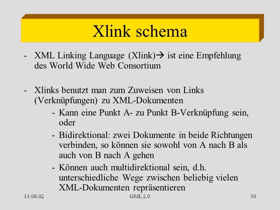 13.06.02GML 2.030 Xlink schema -XML Linking Language (Xlink)  ist eine Empfehlung des World Wide Web Consortium -Xlinks benutzt man zum Zuweisen von Links (Verknüpfungen) zu XML-Dokumenten -Kann eine Punkt A- zu Punkt B-Verknüpfung sein, oder -Bidirektional: zwei Dokumente in beide Richtungen verbinden, so können sie sowohl von A nach B als auch von B nach A gehen -Können auch multidirektional sein, d.h.