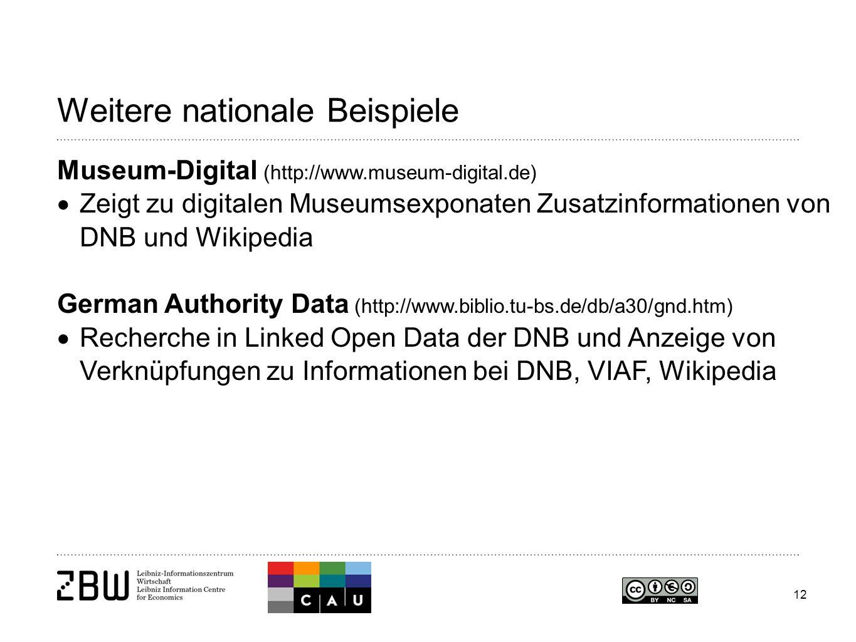 12 Weitere nationale Beispiele Museum-Digital (http://www.museum-digital.de)  Zeigt zu digitalen Museumsexponaten Zusatzinformationen von DNB und Wikipedia German Authority Data (http://www.biblio.tu-bs.de/db/a30/gnd.htm)  Recherche in Linked Open Data der DNB und Anzeige von Verknüpfungen zu Informationen bei DNB, VIAF, Wikipedia