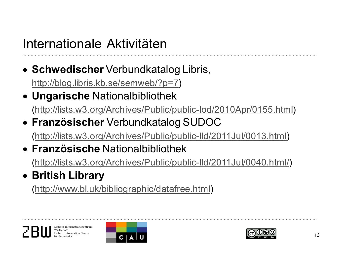 13 Internationale Aktivitäten  Schwedischer Verbundkatalog Libris, http://blog.libris.kb.se/semweb/ p=7) http://blog.libris.kb.se/semweb/ p=7  Ungarische Nationalbibliothek (http://lists.w3.org/Archives/Public/public-lod/2010Apr/0155.html)http://lists.w3.org/Archives/Public/public-lod/2010Apr/0155.html  Französischer Verbundkatalog SUDOC (http://lists.w3.org/Archives/Public/public-lld/2011Jul/0013.html)http://lists.w3.org/Archives/Public/public-lld/2011Jul/0013.html  Französische Nationalbibliothek (http://lists.w3.org/Archives/Public/public-lld/2011Jul/0040.html/)http://lists.w3.org/Archives/Public/public-lld/2011Jul/0040.html/  British Library (http://www.bl.uk/bibliographic/datafree.html)http://www.bl.uk/bibliographic/datafree.html