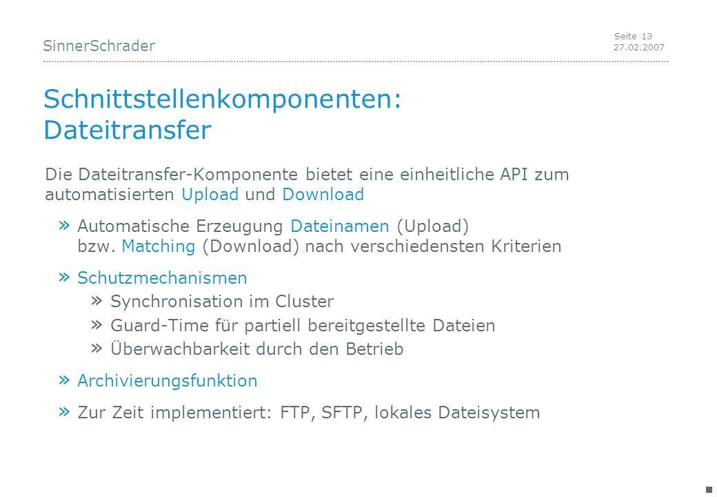 SinnerSchrader 27.02.2007 Seite 13 Schnittstellenkomponenten: Dateitransfer Die Dateitransfer-Komponente bietet eine einheitliche API zum automatisierten Upload und Download » Automatische Erzeugung Dateinamen (Upload) bzw.