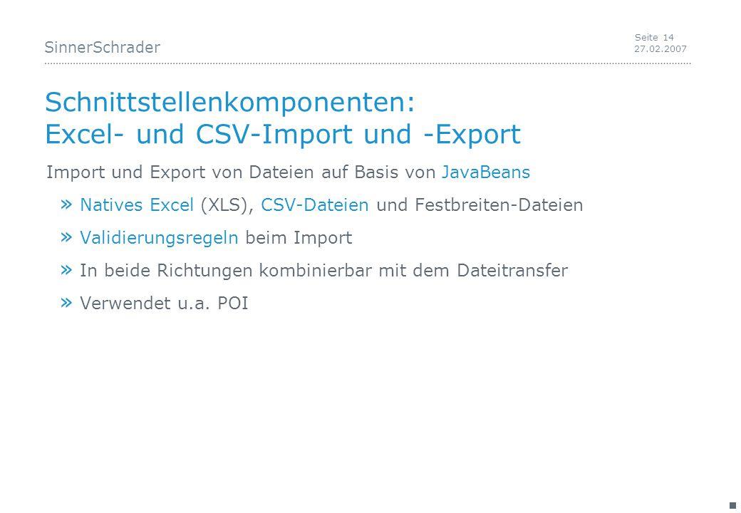 SinnerSchrader 27.02.2007 Seite 14 Schnittstellenkomponenten: Excel- und CSV-Import und -Export Import und Export von Dateien auf Basis von JavaBeans » Natives Excel (XLS), CSV-Dateien und Festbreiten-Dateien » Validierungsregeln beim Import » In beide Richtungen kombinierbar mit dem Dateitransfer » Verwendet u.a.