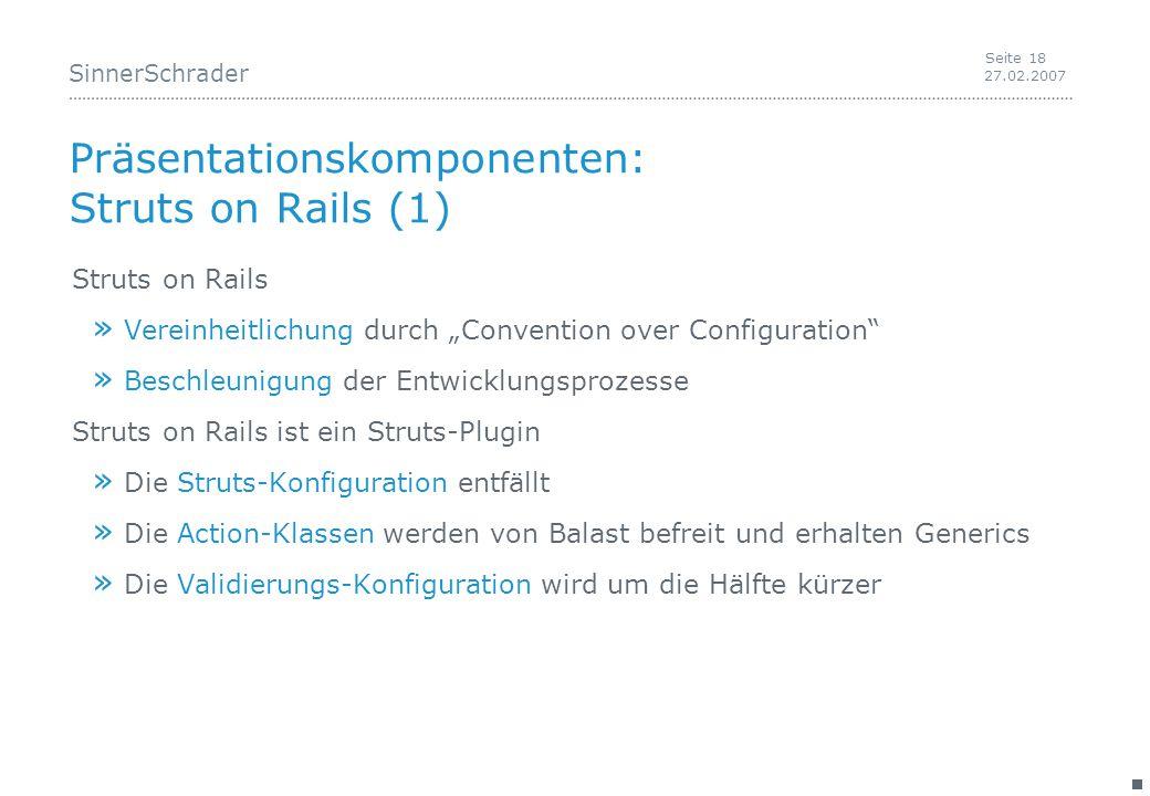 """SinnerSchrader 27.02.2007 Seite 18 Präsentationskomponenten: Struts on Rails (1) Struts on Rails » Vereinheitlichung durch """"Convention over Configuration » Beschleunigung der Entwicklungsprozesse Struts on Rails ist ein Struts-Plugin » Die Struts-Konfiguration entfällt » Die Action-Klassen werden von Balast befreit und erhalten Generics » Die Validierungs-Konfiguration wird um die Hälfte kürzer"""