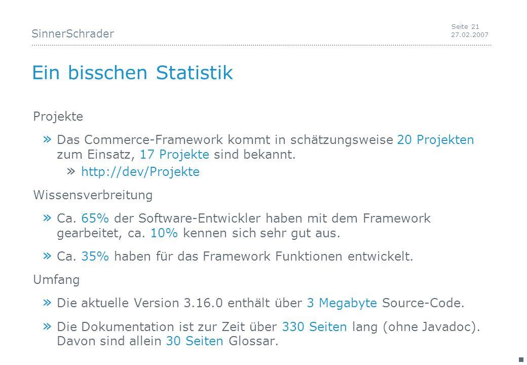 SinnerSchrader 27.02.2007 Seite 21 Ein bisschen Statistik Projekte » Das Commerce-Framework kommt in schätzungsweise 20 Projekten zum Einsatz, 17 Projekte sind bekannt.