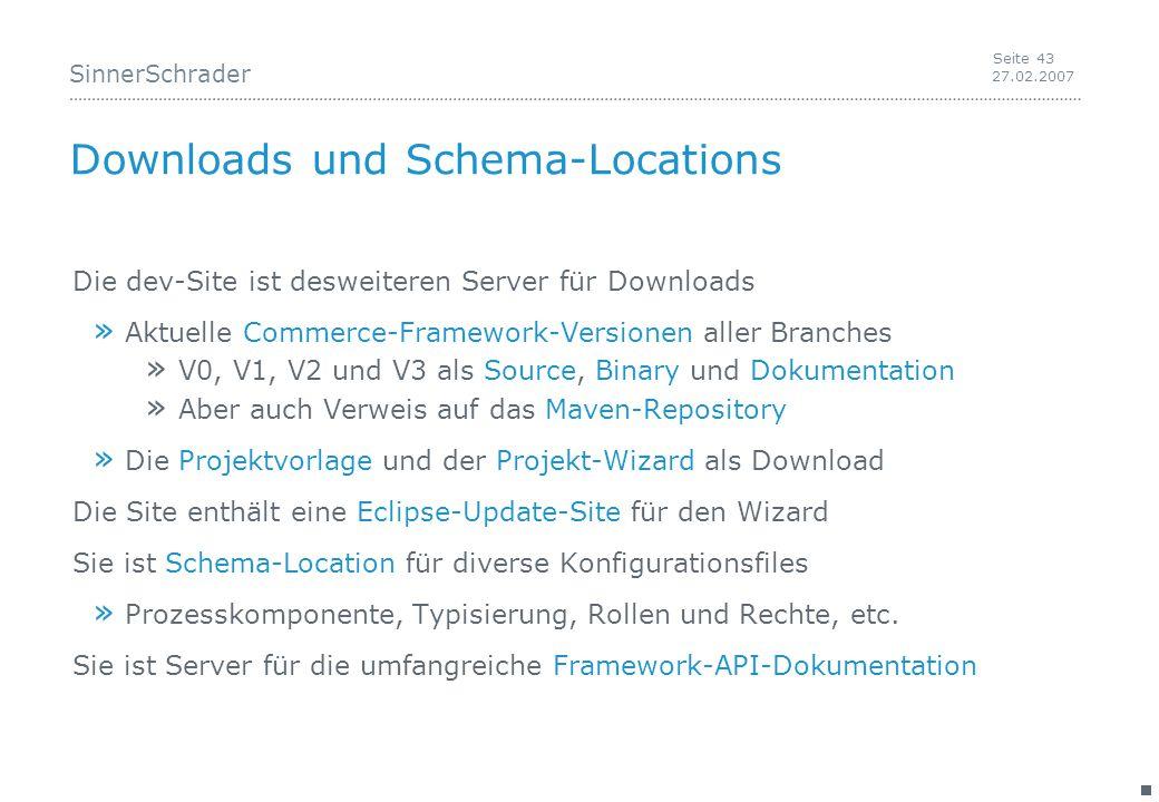 SinnerSchrader 27.02.2007 Seite 43 Downloads und Schema-Locations Die dev-Site ist desweiteren Server für Downloads » Aktuelle Commerce-Framework-Versionen aller Branches » V0, V1, V2 und V3 als Source, Binary und Dokumentation » Aber auch Verweis auf das Maven-Repository » Die Projektvorlage und der Projekt-Wizard als Download Die Site enthält eine Eclipse-Update-Site für den Wizard Sie ist Schema-Location für diverse Konfigurationsfiles » Prozesskomponente, Typisierung, Rollen und Rechte, etc.