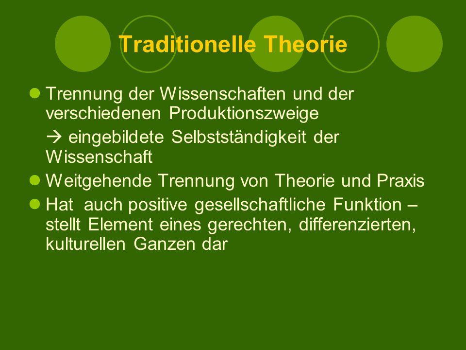 Traditionelle Theorie Trennung der Wissenschaften und der verschiedenen Produktionszweige  eingebildete Selbstständigkeit der Wissenschaft Weitgehende Trennung von Theorie und Praxis Hat auch positive gesellschaftliche Funktion – stellt Element eines gerechten, differenzierten, kulturellen Ganzen dar