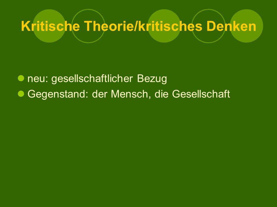 Kritische Theorie/kritisches Denken neu: gesellschaftlicher Bezug Gegenstand: der Mensch, die Gesellschaft