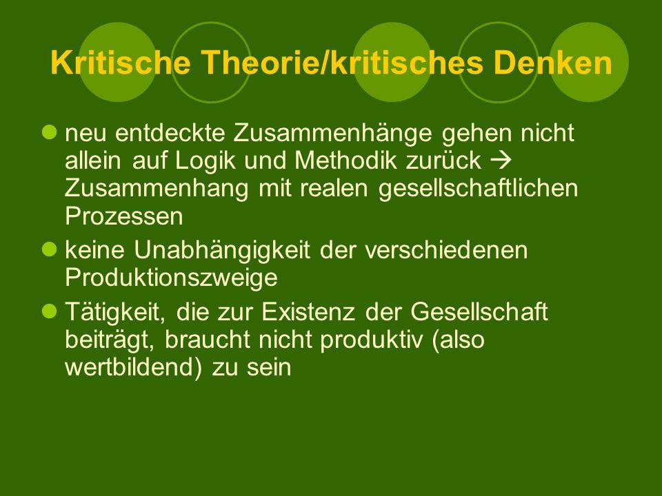 Kritische Theorie/kritisches Denken neu entdeckte Zusammenhänge gehen nicht allein auf Logik und Methodik zurück  Zusammenhang mit realen gesellschaftlichen Prozessen keine Unabhängigkeit der verschiedenen Produktionszweige Tätigkeit, die zur Existenz der Gesellschaft beiträgt, braucht nicht produktiv (also wertbildend) zu sein