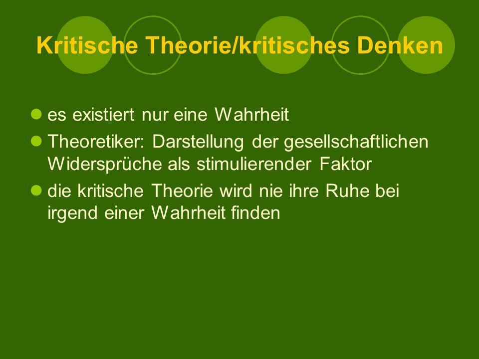 Kritische Theorie/kritisches Denken es existiert nur eine Wahrheit Theoretiker: Darstellung der gesellschaftlichen Widersprüche als stimulierender Faktor die kritische Theorie wird nie ihre Ruhe bei irgend einer Wahrheit finden