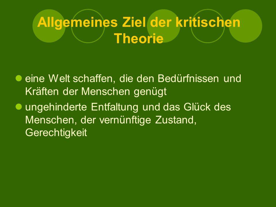 Allgemeines Ziel der kritischen Theorie eine Welt schaffen, die den Bedürfnissen und Kräften der Menschen genügt ungehinderte Entfaltung und das Glück