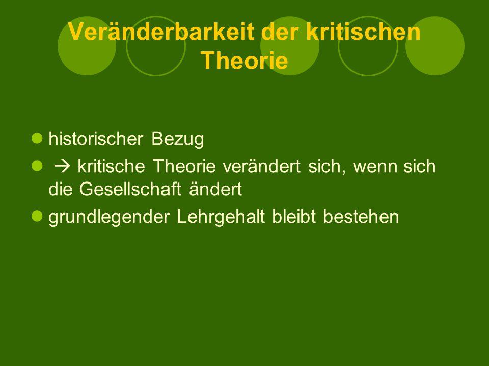 Veränderbarkeit der kritischen Theorie historischer Bezug  kritische Theorie verändert sich, wenn sich die Gesellschaft ändert grundlegender Lehrgehalt bleibt bestehen