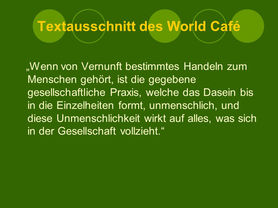 """Textausschnitt des World Café """"Wenn von Vernunft bestimmtes Handeln zum Menschen gehört, ist die gegebene gesellschaftliche Praxis, welche das Dasein bis in die Einzelheiten formt, unmenschlich, und diese Unmenschlichkeit wirkt auf alles, was sich in der Gesellschaft vollzieht."""