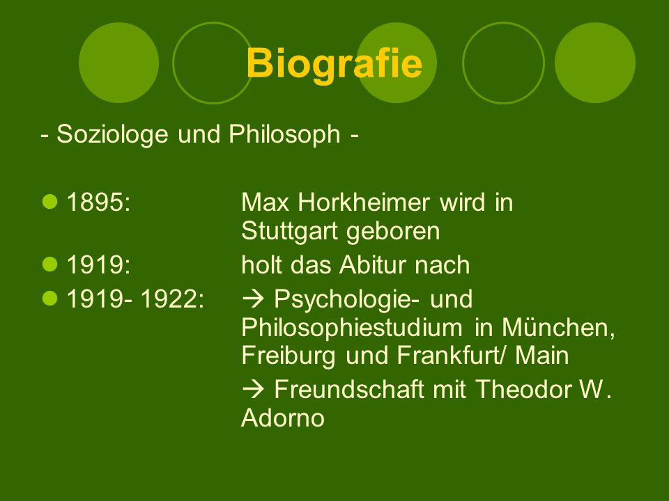 Biografie - Soziologe und Philosoph - 1895: Max Horkheimer wird in Stuttgart geboren 1919: holt das Abitur nach 1919- 1922:  Psychologie- und Philosophiestudium in München, Freiburg und Frankfurt/ Main  Freundschaft mit Theodor W.