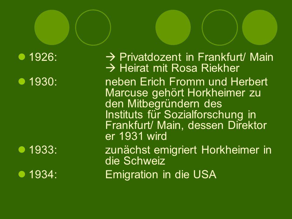 1926:  Privatdozent in Frankfurt/ Main  Heirat mit Rosa Riekher 1930:neben Erich Fromm und Herbert Marcuse gehört Horkheimer zu den Mitbegründern des Instituts für Sozialforschung in Frankfurt/ Main, dessen Direktor er 1931 wird 1933: zunächst emigriert Horkheimer in die Schweiz 1934:Emigration in die USA