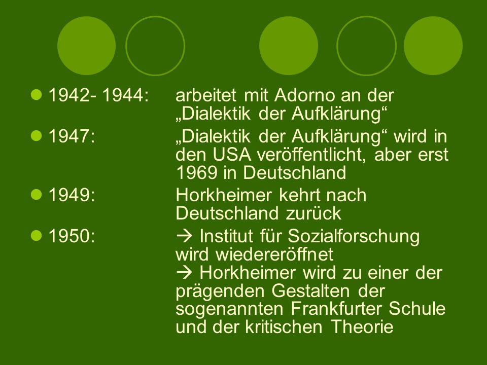 """1942- 1944:arbeitet mit Adorno an der """"Dialektik der Aufklärung 1947:""""Dialektik der Aufklärung wird in den USA veröffentlicht, aber erst 1969 in Deutschland 1949: Horkheimer kehrt nach Deutschland zurück 1950:  Institut für Sozialforschung wird wiedereröffnet  Horkheimer wird zu einer der prägenden Gestalten der sogenannten Frankfurter Schule und der kritischen Theorie"""
