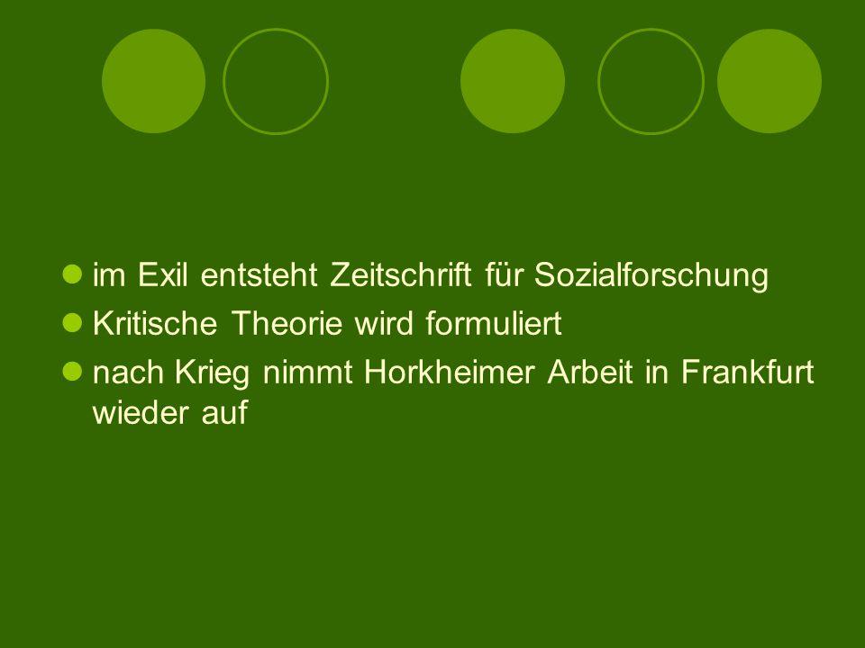 im Exil entsteht Zeitschrift für Sozialforschung Kritische Theorie wird formuliert nach Krieg nimmt Horkheimer Arbeit in Frankfurt wieder auf