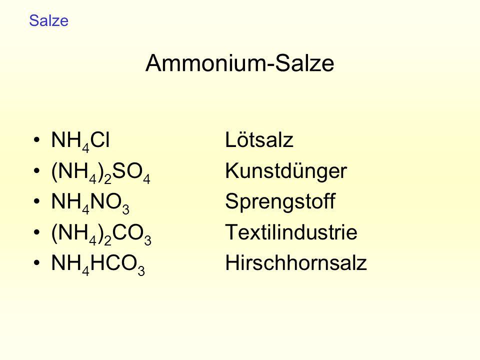 Ammonium-Salze NH 4 ClLötsalz (NH 4 ) 2 SO 4 Kunstdünger NH 4 NO 3 Sprengstoff (NH 4 ) 2 CO 3 Textilindustrie NH 4 HCO 3 Hirschhornsalz Salze