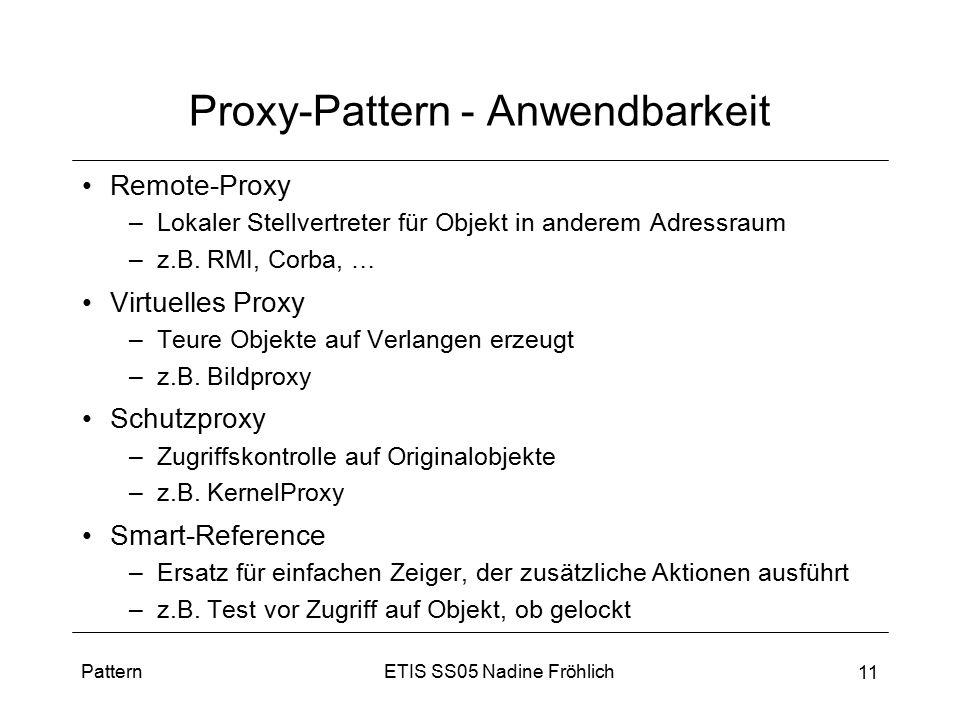 ETIS SS05 Nadine FröhlichPattern 11 Proxy-Pattern - Anwendbarkeit Remote-Proxy –Lokaler Stellvertreter für Objekt in anderem Adressraum –z.B. RMI, Cor