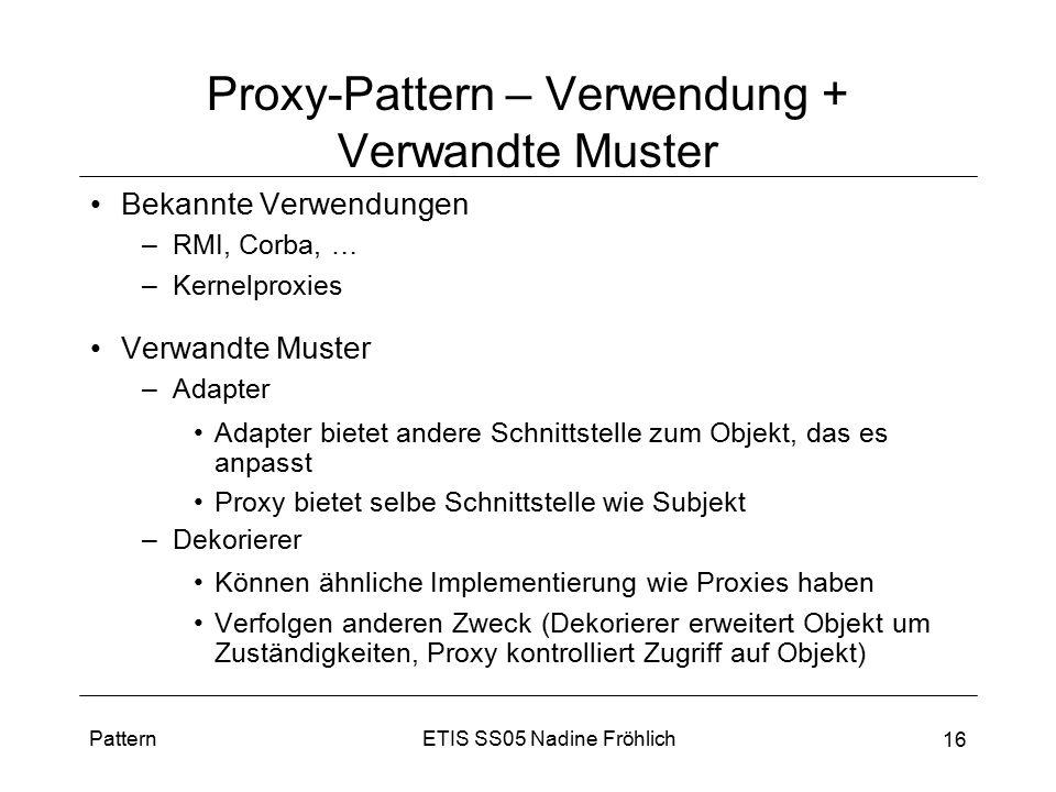 ETIS SS05 Nadine FröhlichPattern 16 Proxy-Pattern – Verwendung + Verwandte Muster Bekannte Verwendungen –RMI, Corba, … –Kernelproxies Verwandte Muster