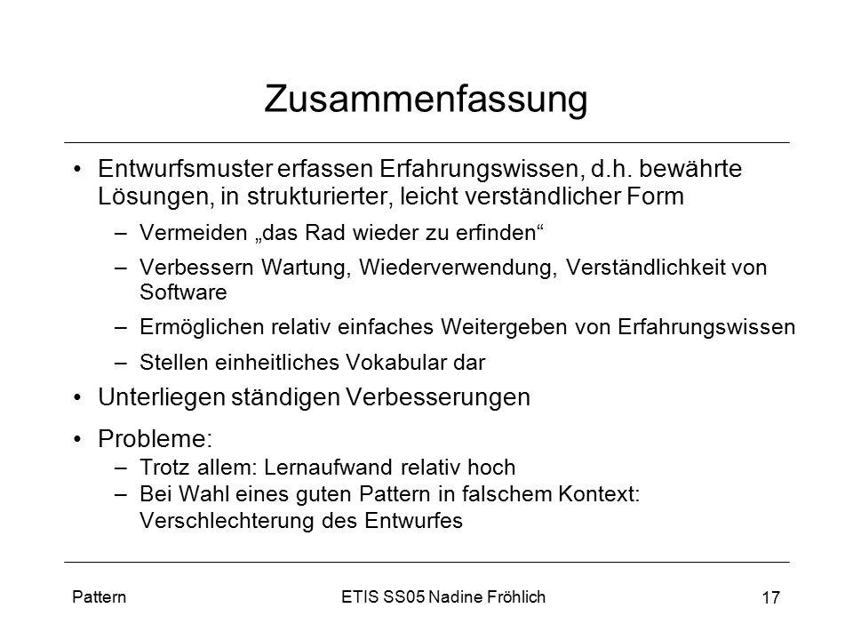 ETIS SS05 Nadine FröhlichPattern 17 Zusammenfassung Entwurfsmuster erfassen Erfahrungswissen, d.h. bewährte Lösungen, in strukturierter, leicht verstä