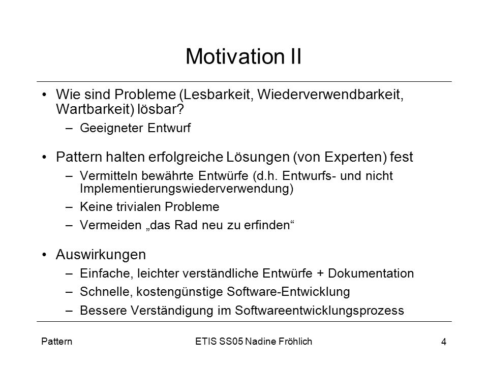 ETIS SS05 Nadine FröhlichPattern 4 Motivation II Wie sind Probleme (Lesbarkeit, Wiederverwendbarkeit, Wartbarkeit) lösbar? –Geeigneter Entwurf Pattern