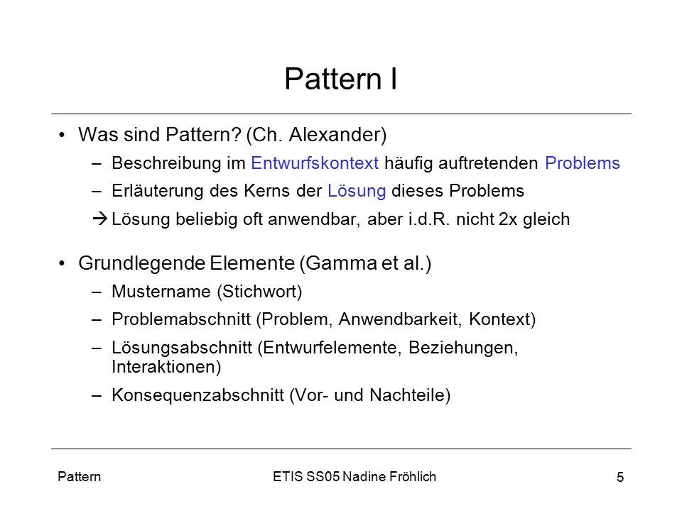 ETIS SS05 Nadine FröhlichPattern 5 Pattern I Was sind Pattern? (Ch. Alexander) –Beschreibung im Entwurfskontext häufig auftretenden Problems –Erläuter