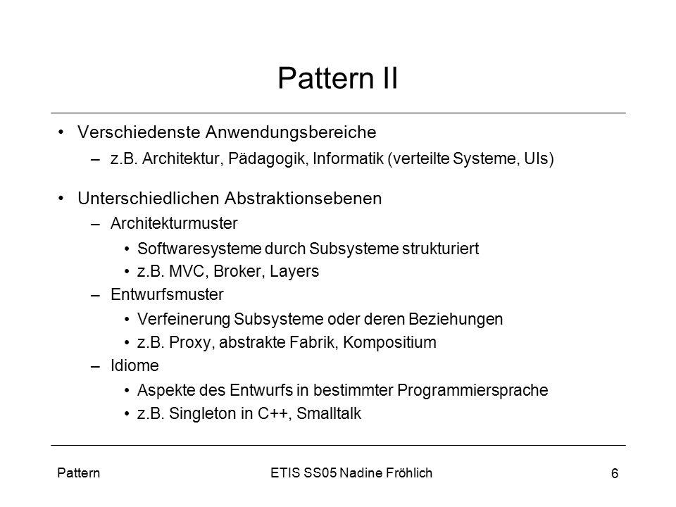 ETIS SS05 Nadine FröhlichPattern 6 Pattern II Verschiedenste Anwendungsbereiche –z.B. Architektur, Pädagogik, Informatik (verteilte Systeme, UIs) Unte