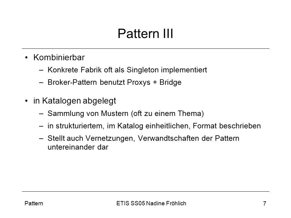 ETIS SS05 Nadine FröhlichPattern 7 Pattern III Kombinierbar –Konkrete Fabrik oft als Singleton implementiert –Broker-Pattern benutzt Proxys + Bridge i