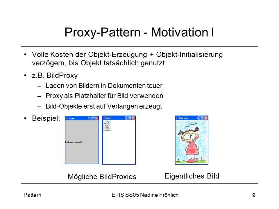 ETIS SS05 Nadine FröhlichPattern 9 Proxy-Pattern - Motivation I Volle Kosten der Objekt-Erzeugung + Objekt-Initialisierung verzögern, bis Objekt tatsä