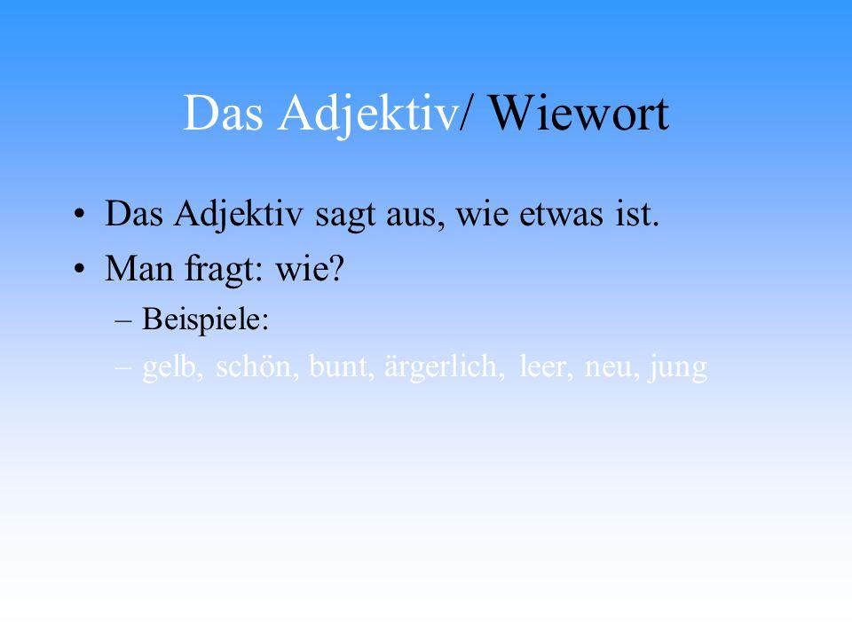 Das Adjektiv/ Wiewort Das Adjektiv sagt aus, wie etwas ist. Man fragt: wie? –B–Beispiele: –g–gelb, schön, bunt, ärgerlich, leer, neu, jung