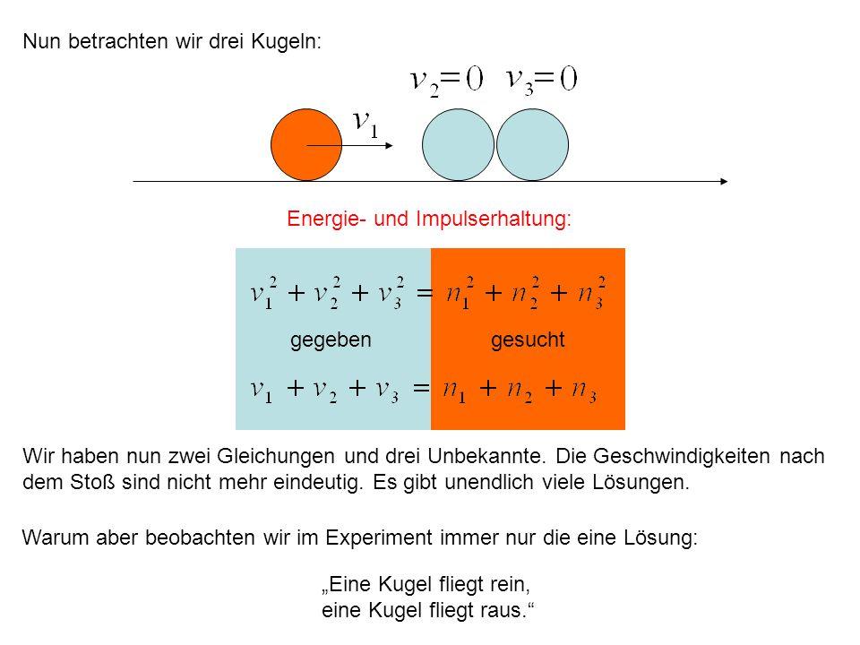 gegebengesucht Nun betrachten wir drei Kugeln: Energie- und Impulserhaltung: Wir haben nun zwei Gleichungen und drei Unbekannte. Die Geschwindigkeiten