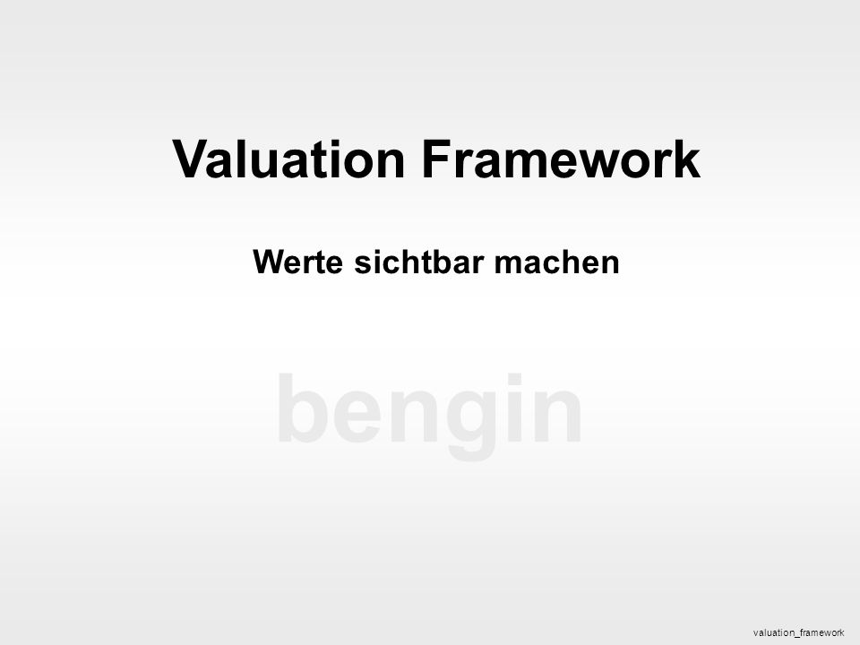 bengin 1 © 2005 bengin.com Valuation Framework bengin Valuation Framework Werte sichtbar machen valuation_framework