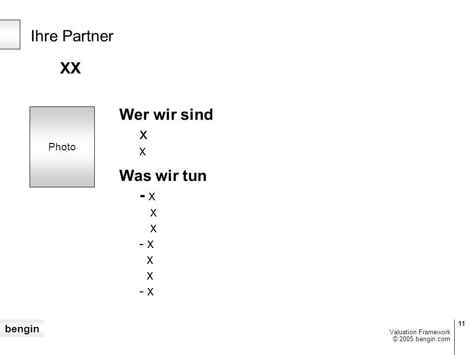 bengin 11 © 2005 bengin.com Valuation Framework XX Wer wir sind x x Was wir tun - x x x - x x x - x Ihre Partner Photo