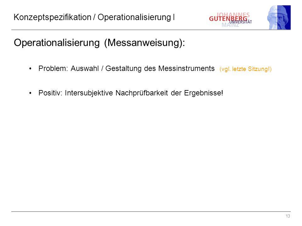 13 Konzeptspezifikation / Operationalisierung I Operationalisierung (Messanweisung): Problem: Auswahl / Gestaltung des Messinstruments (vgl. letzte Si