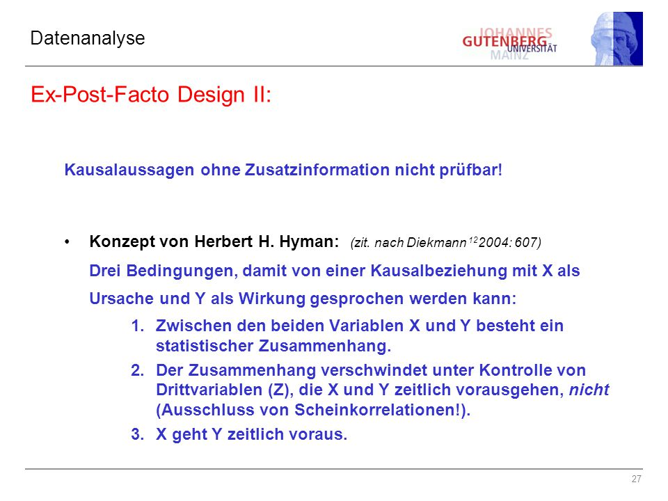 27 Datenanalyse Ex-Post-Facto Design II: Kausalaussagen ohne Zusatzinformation nicht prüfbar! Konzept von Herbert H. Hyman: (zit. nach Diekmann 12 200