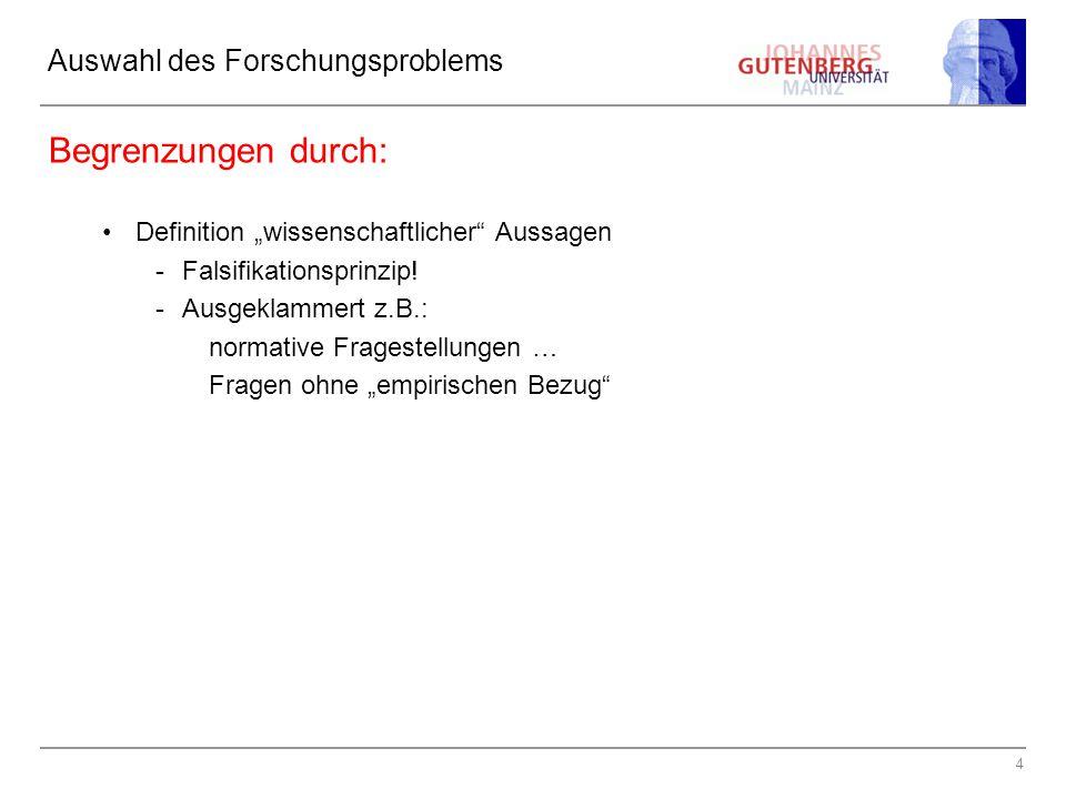 """4 Auswahl des Forschungsproblems Begrenzungen durch: Definition """"wissenschaftlicher"""" Aussagen -Falsifikationsprinzip! -Ausgeklammert z.B.: normative F"""