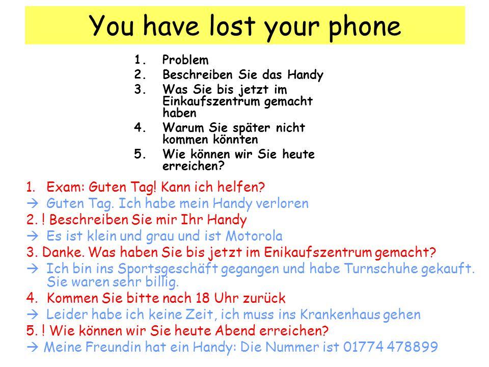 You have lost your phone 1.Problem 2.Beschreiben Sie das Handy 3.Was Sie bis jetzt im Einkaufszentrum gemacht haben 4.Warum Sie später nicht kommen könnten 5.Wie können wir Sie heute erreichen.