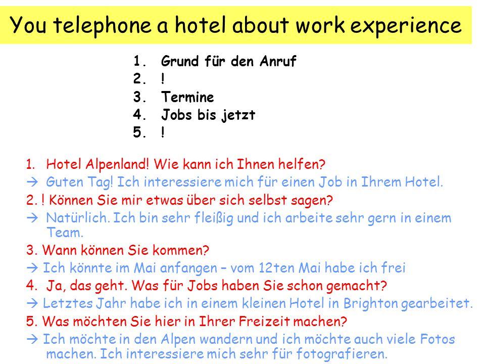 You telephone a hotel about work experience 1.Grund für den Anruf 2.! 3.Termine 4.Jobs bis jetzt 5.! 1. Hotel Alpenland! Wie kann ich Ihnen helfen? 