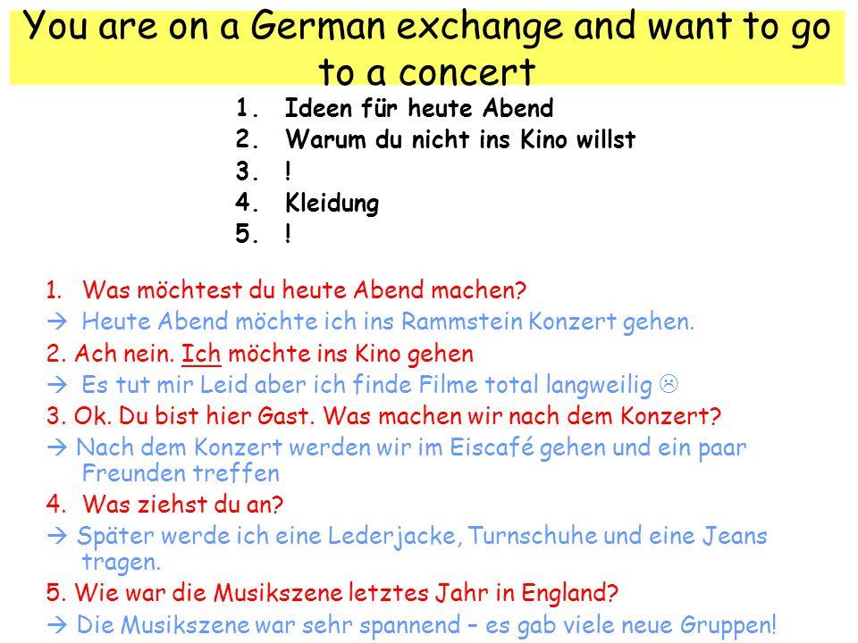 You are on a German exchange and want to go to a concert 1.Ideen für heute Abend 2.Warum du nicht ins Kino willst 3..