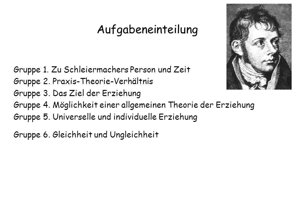 Aufgabeneinteilung Gruppe 1. Zu Schleiermachers Person und Zeit Gruppe 2. Praxis-Theorie-Verhältnis Gruppe 3. Das Ziel der Erziehung Gruppe 4. Möglich