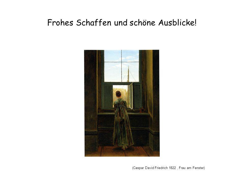 Frohes Schaffen und schöne Ausblicke! (Caspar David Friedrich 1822, Frau am Fenster)
