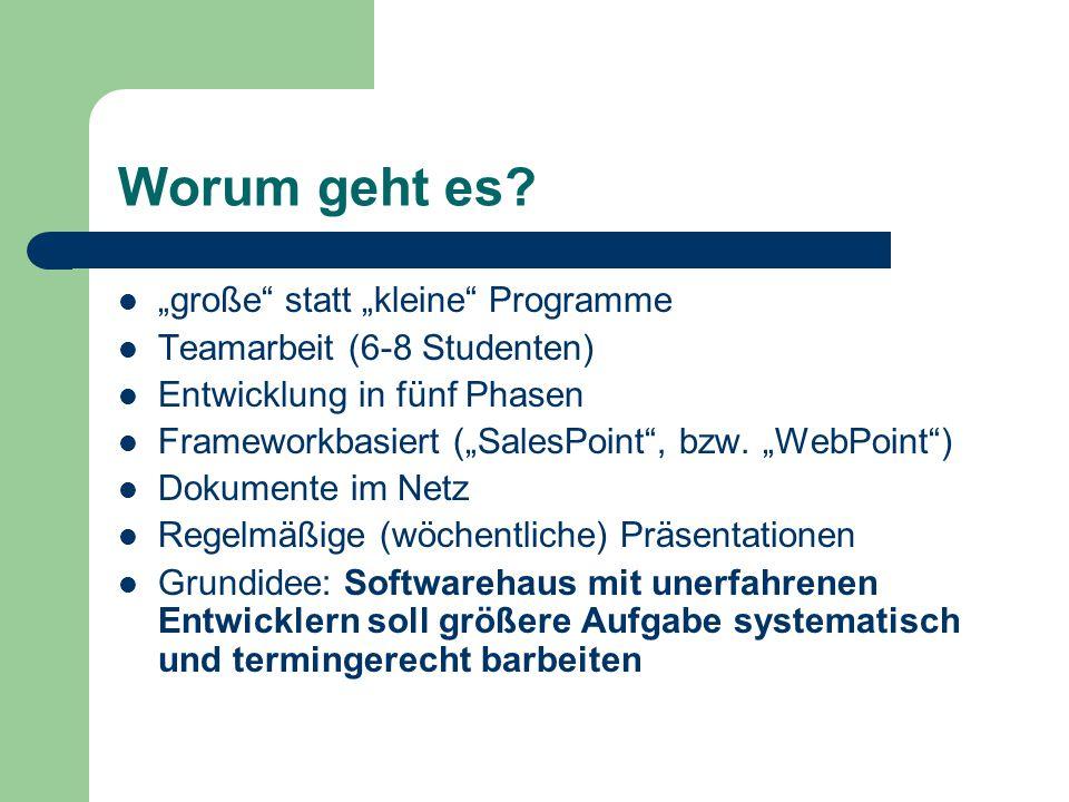 """Worum geht es? """"große"""" statt """"kleine"""" Programme Teamarbeit (6-8 Studenten) Entwicklung in fünf Phasen Frameworkbasiert (""""SalesPoint"""", bzw. """"WebPoint"""")"""