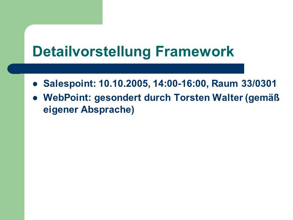 Detailvorstellung Framework Salespoint: 10.10.2005, 14:00-16:00, Raum 33/0301 WebPoint: gesondert durch Torsten Walter (gemäß eigener Absprache)