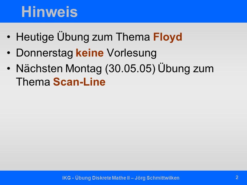 IKG - Übung Diskrete Mathe II – Jörg Schmittwilken 2 Hinweis Heutige Übung zum Thema Floyd Donnerstag keine Vorlesung Nächsten Montag (30.05.05) Übung
