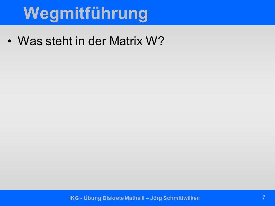 IKG - Übung Diskrete Mathe II – Jörg Schmittwilken 7 Wegmitführung Was steht in der Matrix W?