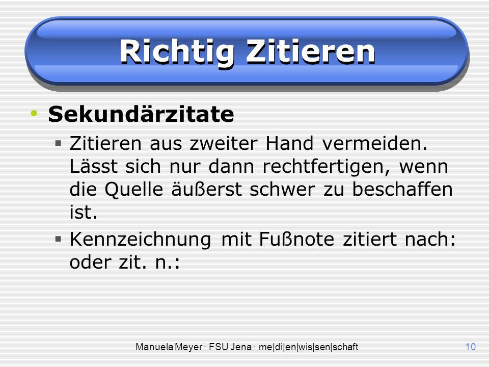 Manuela Meyer · FSU Jena · me|di|en|wis|sen|schaft10 Richtig Zitieren Sekundärzitate  Zitieren aus zweiter Hand vermeiden.