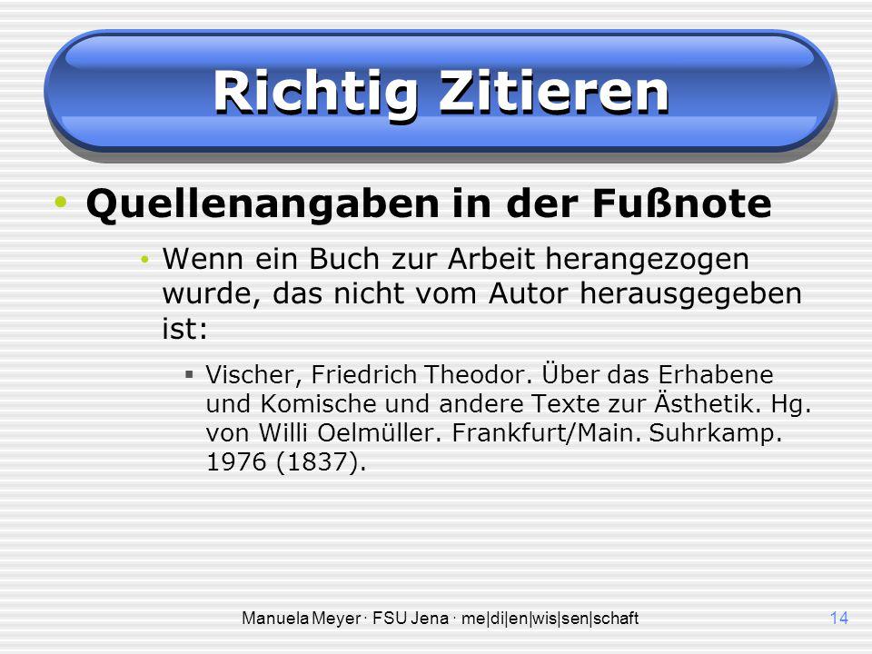 Manuela Meyer · FSU Jena · me|di|en|wis|sen|schaft14 Richtig Zitieren Quellenangaben in der Fußnote Wenn ein Buch zur Arbeit herangezogen wurde, das nicht vom Autor herausgegeben ist:  Vischer, Friedrich Theodor.